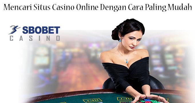 Mencari Situs Casino Online Dengan Cara Paling Mudah