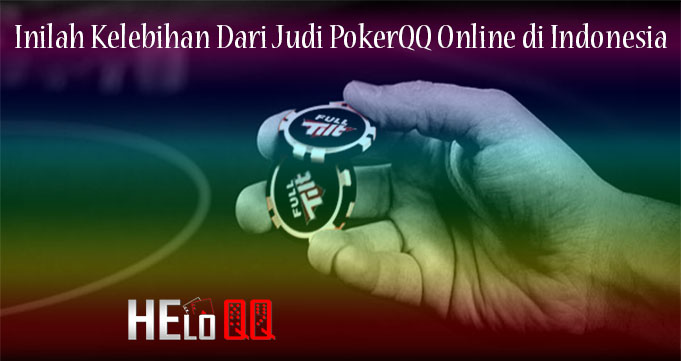Inilah Kelebihan Dari Judi PokerQQ Online di Indonesia