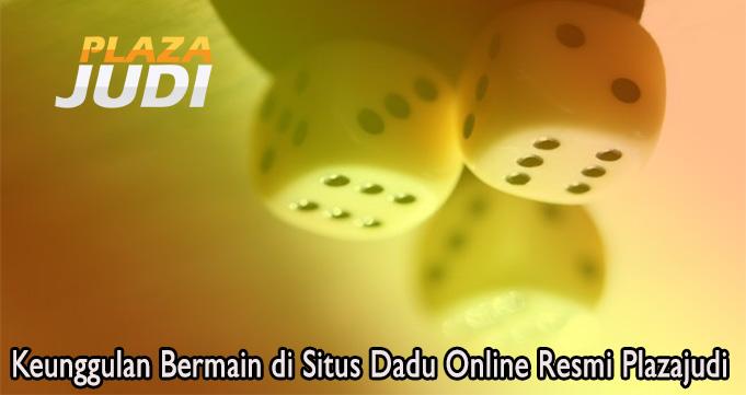 Keunggulan Bermain di Situs Dadu Online Resmi Plazajudi