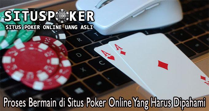 Proses Bermain di Situs Poker Online Yang Harus Dipahami